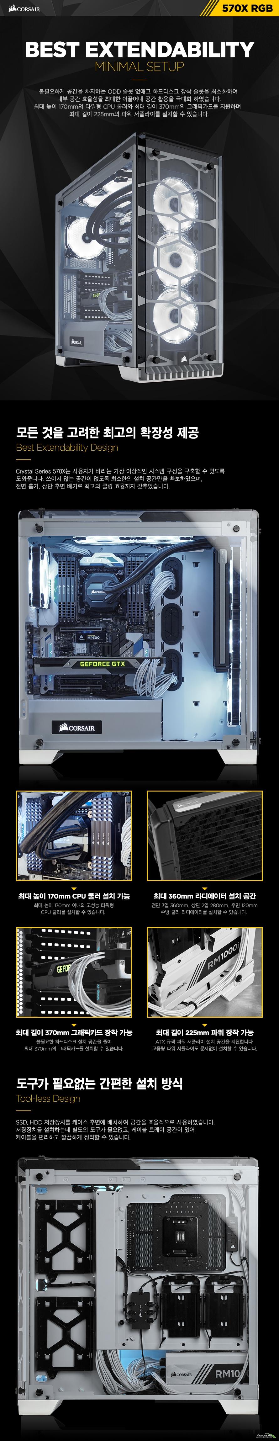 best extendability불필요하게 공간을 차지하는 ODD 슬롯 없애고 하드디스크 장착 슬롯을 최소화하여 내부 공간 효율성을 최대한 이끌어내 공간 활용을 극대화 하였습니다.최대 높이 170mm의 타워형 CPU 쿨러와 최대 길이 370mm의 그래픽카드를 지원하며  최대 길이 225mm의 파워 서플라이를 설치할 수 있습니다.모든 것을 고려한 최고의 확장성 제공커세어 크리스탈 시리즈 570X는 사용자가 바라는 가장 이상적인 시스템 구성을 구축할 수 있도록 도와줍니다. 쓰이지 않는 공간이 없도록 최소한의 설치 공간만을 확보하였으며, 전면 흡기, 상단 후면 배기로 최고의 쿨링 효율까지 갖추었습니다. 최대 높이 170mm CPU 쿨러 설치 가능최대 높이 170mm 이내의 고성능 타워형CPU 쿨러를 설치할 수 있습니다. 최대 360mm 라디에이터 설치 공간전면 3열 360mm, 상단 2열 280mm, 후면 120mm수냉 쿨러 라디에이터를 설치할 수 있습니다. 최대 길이 370mm 그래픽카드 장착 가능불필요한 하드디스크 설치 공간을 줄여최대 370mm의 그래픽카드를 설치할 수 있습니다.최대 길이 225mm 파워 장착 가능ATX 규격 파워 서플라이 설치 공간을 지원합니다.고용량 파워 서플라이도 문제없이 설치할 수 있습니다.도구가 필요없는 간편한 설치 방식SSD, HDD 저장장치를 케이스후면에 배치하여 공간을 효율적으로 사용하였습니다.저장장치를 설치하는데 별도의 도구가 필요없고, 케이블 트레이 공간이 있어케이블을 편리하고 깔끔하게 정리할 수 있습니다.