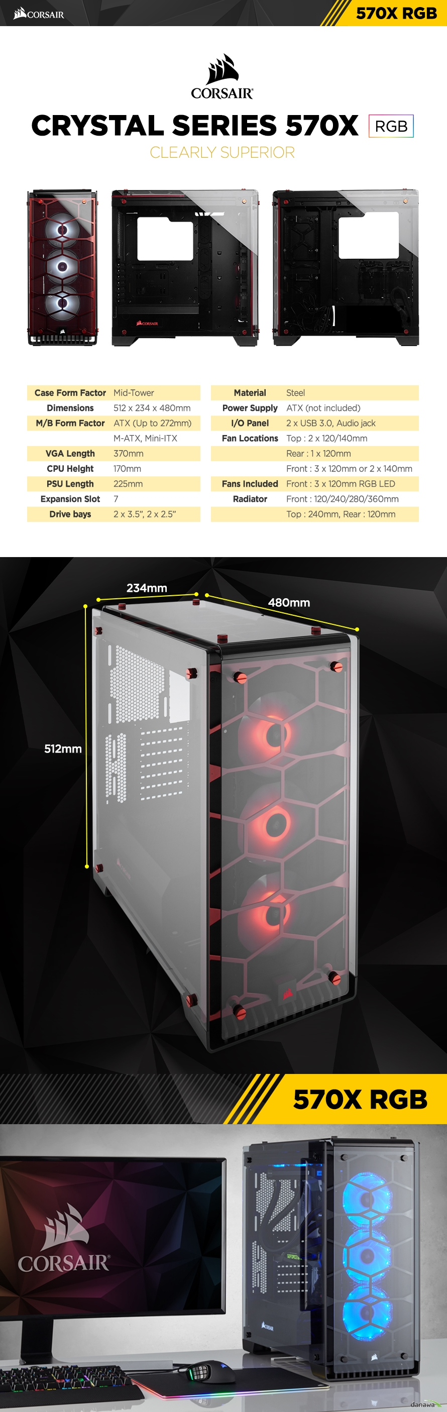 "Case Form Factor	Mid-TowerDimensions	512 x 234 x 480mmM/B Form Factor	ATX (Up to 272mm)	M-ATX, Mini-ITXVGA Length	370mmCPU Helght	170mmPSU Length	225mmExpansion Slot	7Drive bays	2 x 3.5"", 2 x 2.5""Material	SteelPower Supply	ATX (not included)I/O Panel	2 x USB 3.0, Audio jackFan Locations	Top : 2 x 120/140mm	Rear : 1 x 120mm	Front : 3 x 120mm or 2 x 140mm	Front : 3 x 120mm RGB LEDFans Included	Front : 120/240/280/360mmRadiator	Top : 240mm, Rear : 120mm"