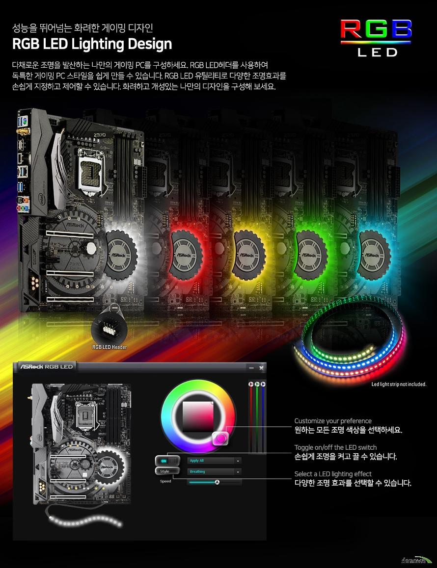 성능을 뛰어넘는 화려한 게이밍 디자인            rgb led 라이트닝 디자인                        다채로운 조명을 발산하는 나만의 게이밍 pc를 구성하세요. rgb led 헤더를 사용하여            독특한 게이밍 pc스타일을 쉽게 만들 수 있습니다. rgb led 유틸리티로 다양한 조명효과를            손쉽게 저장하고 제어할 수 있습니다. 화려하고 개성있는 나만의 디자인을 구성해 보세요.