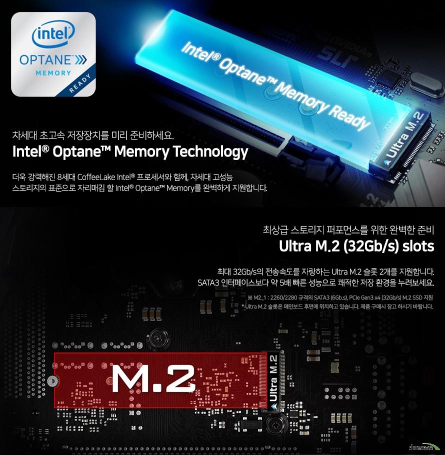 더욱 강력해진 8세대 커피레이크 프로세서와 함께 차세대 고성능 스토리지의 표준으로   자리매김 할 인텔 옵테인 메모리를 완벽하게 지원합니다.      최대 32기가바이트의 전송속도를 자랑하는 울트라 m.2 슬롯 2개를 지원합니다.   sata3 인터페이스보다 약 5배 빠른 성능으로 쾌적한 저장 환경을 누려보세요.   울트라 m.2 슬롯은 메인보드 후면에 위치하고 있습니다. 제품 구매시 참고 하시기 바랍니다.