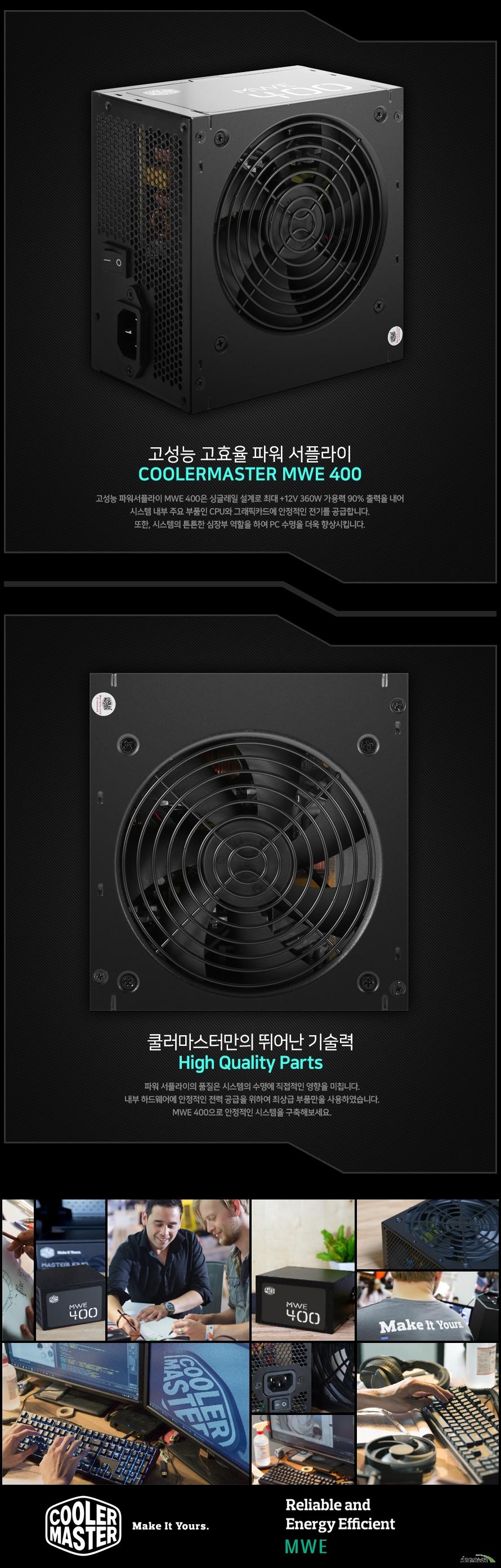 고성능 고효율 파워 서플라이COOLERMASTER MWE 400MWE 400은 싱글레일 설계로 최대 +12V 360W 가용력 90% 출력을 내어시스템 내부 주요 부품인 CPU와 그래픽카드에 안정적인 전기를 공급합니다.또한, 시스템의 튼튼한 심장부 역할을 하여 PC 수명을 더욱 향상시킵니다.쿨러마스터만의 뛰어난 기술력High Quality Parts 파워 서플라이의 품질은 시스템의 수명에 직접적인 영향을 미칩니다.내부 하드웨어에 안정적인 전력 공급을 위하여 최상급 부품만을 사용하였습니다.MWE 400으로 안정적인 시스템을 구축해보세요.