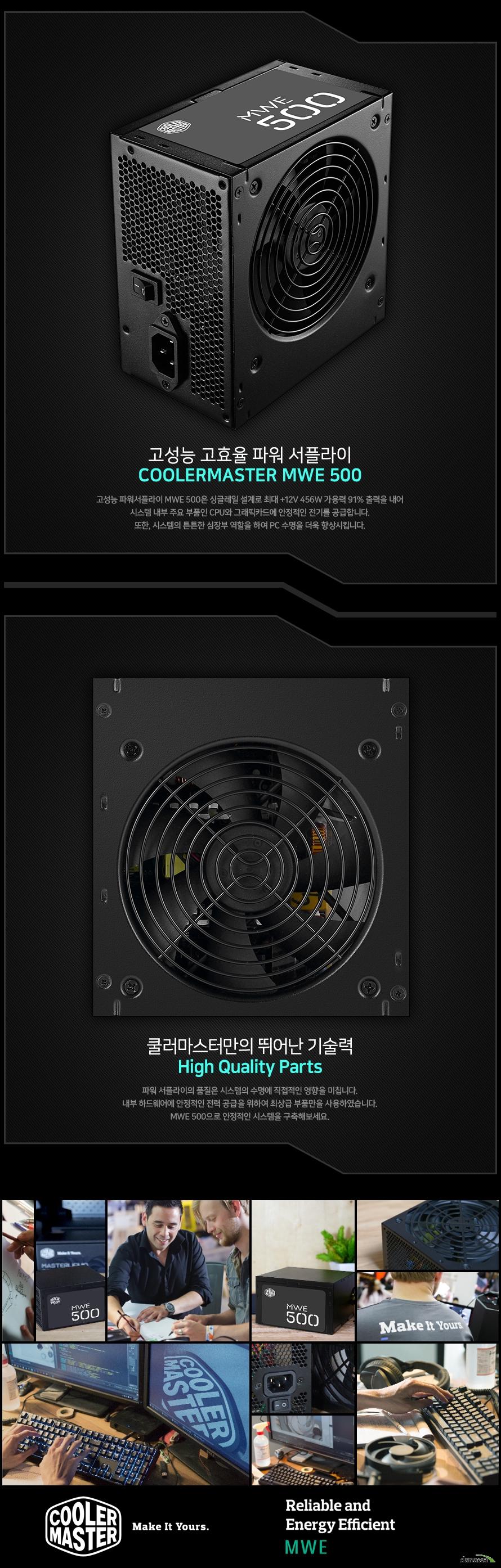 고성능 고효율 파워 서플라이COOLERMASTER MWE 500MWE 500은 싱글레일 설계로 최대 +12V 456W 가용력 91% 출력을 내어시스템 내부 주요 부품인 CPU와 그래픽카드에 안정적인 전기를 공급합니다.또한, 시스템의 튼튼한 심장부 역할을 하여 PC 수명을 더욱 향상시킵니다.쿨러마스터만의 뛰어난 기술력High Quality Parts 파워 서플라이의 품질은 시스템의 수명에 직접적인 영향을 미칩니다.내부 하드웨어에 안정적인 전력 공급을 위하여 최상급 부품만을 사용하였습니다.MWE 500으로 안정적인 시스템을 구축해보세요.