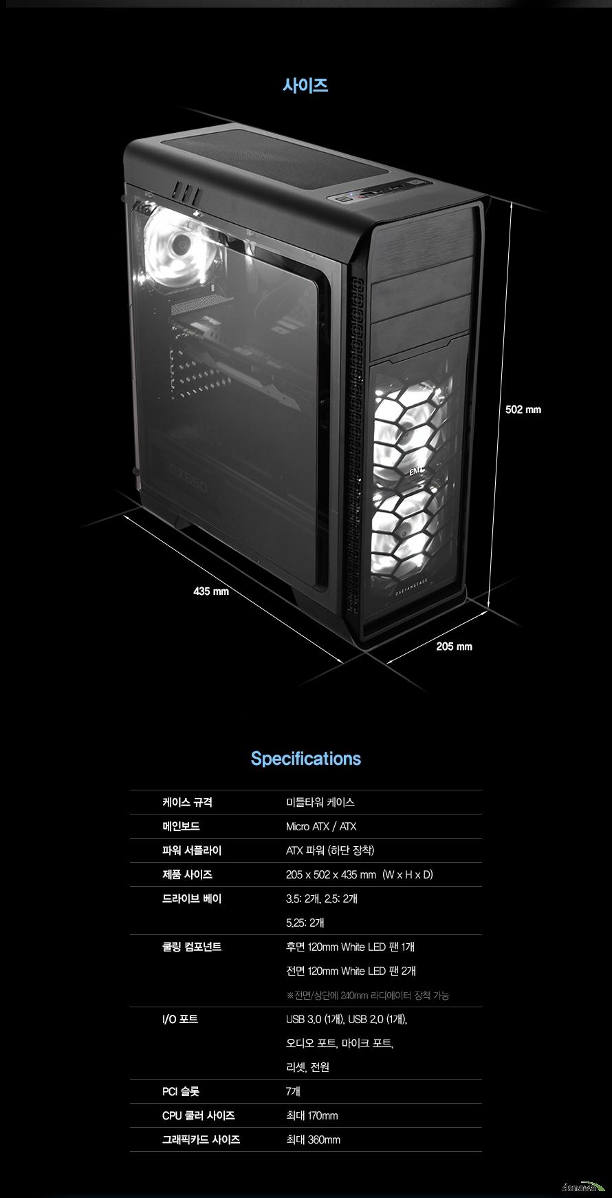 상세사양케이스 규격미들타워 케이스메인보드Micro ATX / ATX파워 서플라이ATX 파워 (하단 장착)제품 사이즈205 x 502 x 435 mm  (W x H x D)드라이브 베이3.5: 2개 / 2.5: 2개 / 5.25 2개쿨링 컴포넌트전면 120mm White LED 쿨링팬 2개후면 120mm White LED 쿨링팬 1개I/O 포트USB 3.0 (1개), USB 2.0 (1개), 오디오 포트, 마이크 포트,전원 버튼PCI 슬롯7개CPU 쿨러 사이즈 최대 170mm 그래픽카드 사이즈 최대 360mm