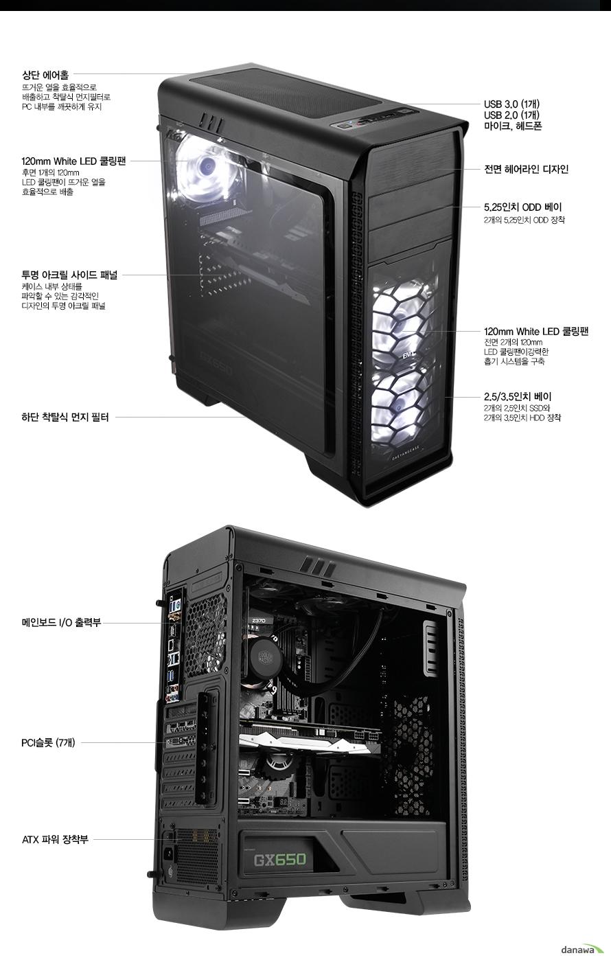 상단 에어홀뜨거운 열을 효율적으로 배출하고 착탈식 먼지필터로 PC 내부를 깨끗하게 유지120mm White LED 쿨링팬후면 1개의 120mm LED 쿨링팬이 뜨거운 열을 효율적으로 배출USB 3.0 (1개)USB 2.0 (1개)마이크, 헤드폰전면 헤어라인 디자인측면 투명 아크릴 패널케이스 내부 상태를 파악할 수 있는 감각적인 디자인의 투명 아크릴 패널하단 착탈식 먼지 필터전면 2개의 120mm LED 쿨링팬이강력한 흡기 시스템을 구축(기본 장착) 2.5/3.5인치 베이2개의 2.5인치 SSD와2개의 3.5인치 HDD 장착메인보드 I/O 출력부PCI 슬롯 (7개)ATX 파워 장착부
