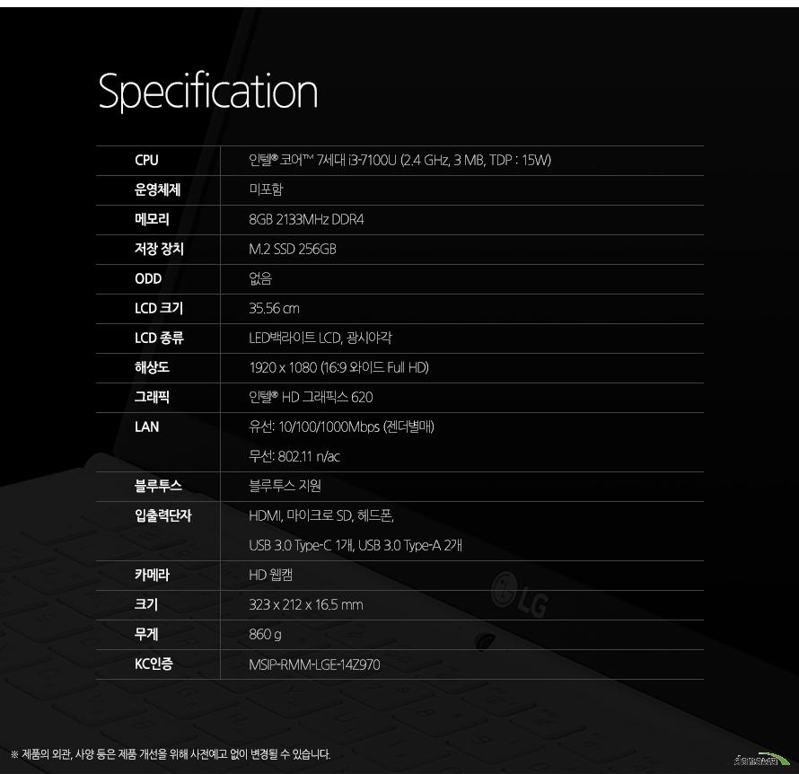 Specification CPU인텔 코어 7세대 i3-7100U (2.4 GHz, 3 MB)운영체제미포함메모리8GB DDR3L저장 장치M.2 SSD 256GBODD없음LCD 크기35.56 cmLCD 종류LED백라이트 LCD, 광시야각해상도1920 x 1080 (16:9 와이드 Full HD)그래픽인텔  HD 그래픽스 620LAN유선 10/100/1000Mbps (젠더별매) 무선 802.11 n/ac블루투스블루투스 지원입출력단자HDMI, 마이크로 SD, 헤드폰, USB 3.0 1개 (급속/휴면 충전 기능), USB 3.0 1개, 마이크로 USB 1개 (랜젠더 겸용)카메라카메라 지원크기323 x 212 x 16.5 mm무게860 gKC인증MSIP-RMM-LGE-14Z970