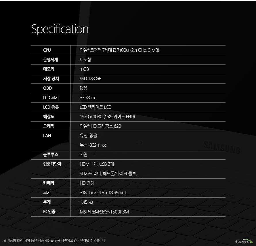 Specification CPU인텔 코어 7세대 i3-7100U (2.4 GHz, 3 MB)운영체제미포함 메모리4 GB저장 장치SSD 128 GBODD없음LCD 크기33.78 cmLCD 종류LED 백라이트 LCD해상도1920 x 1080 (16:9 와이드 FHD)그래픽인텔  HD 그래픽스 620LAN유선: 기가비트 무선: 802.11 ac블루투스지원입출력단자전원, LAN, HDMI, USB, 헤드폰/마이크 콤보, SD카드 리더, USB, USB, 켄싱턴 락 홀카메라있음크기318.4 x 224.5 x 18.95 mm무게1.85 kgKC인증MSIP-REM-SEC-NT500R5M 제품의 외관, 사양 등은 제품 개선을 위해 사전예고 없이 변경될 수 있습니다.