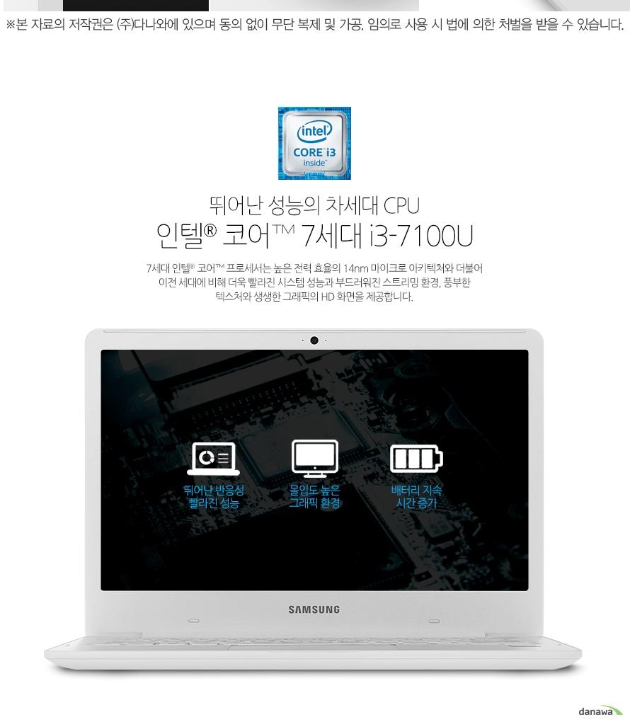뛰어난 성능의 차세대 CPU인텔 코어 7세대 i3-7100U7세대 인텔 코어 프로세서는 높은 전력 효율의 14nm 마이크로 아키텍처와 더불어 이전 세대에 비해 더욱 빨라진 시스템 성능과 부드러워진 스트리밍 환경, 풍부한 텍스처와 생생한 그래픽의 HD 화면을 제공합니다.