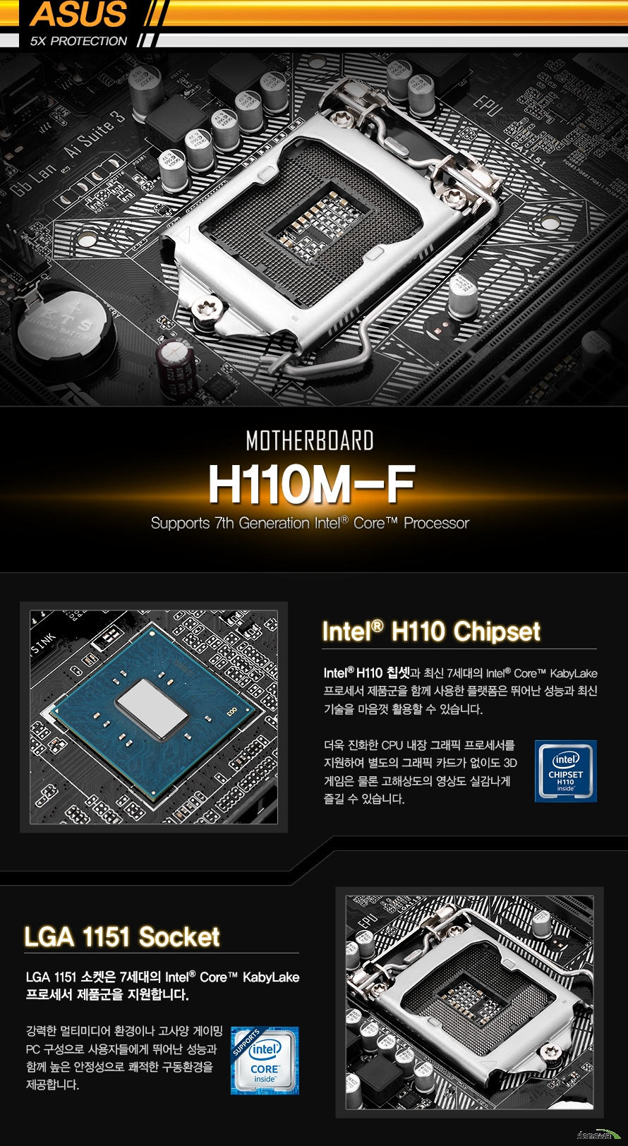 인텔 H110 칩셋과 최신 6세대의 인텔 코어 스카이레이크 프로세서 제품군을 함께 사용한 플랫폼은뛰어난 성능과 최신 기술을 마음껏 활용할 수 있습니다.더욱 진화한 CPU내장 그래픽 프로세서를 지원하여 별도의 그래픽 카드가 없이도 3D 게임은 물론고해상도의 영상도 실감나게 즐길 수 있습니다.LGA 1151소켓은 7세대 인텔 코어 카비레이크 프로세서 제품군을 지원합니다강력한 멀티미디어 환경이나 고사양 게이밍 PC 구성으로 사용자들에게 뛰어난 성능과 함께높은 안정성으로 쾌적한 구동환경을 제공합니다.