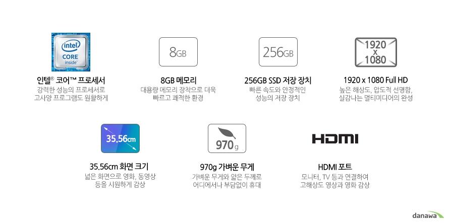 인텔 코어 프로세서 강력한 성능의 프로세서로 고사양 프로그램도 원활하게8GB 메모리 대용량 메모리 장착으로 더욱 빠르고 쾌적한 환경256GB SSD 저장 장치 빠른 속도와 안정적인 성능의 저장 장치빠른 속도와 안정적인 성능의 저장 장치 높은 해상도, 압도적 선명함, 실감나는 멀티미디어의 완성35.56cm 화면 크기 넓은 화면으로 영화, 동영상 등을 시원하게 감상 970g 가벼운 무게 가벼운 무게와 얇은 두께로 어디에서나 부담없이 휴대HDMI 포트 모니터, TV 등과 연결하여 고해상도 영상과 영화 감상