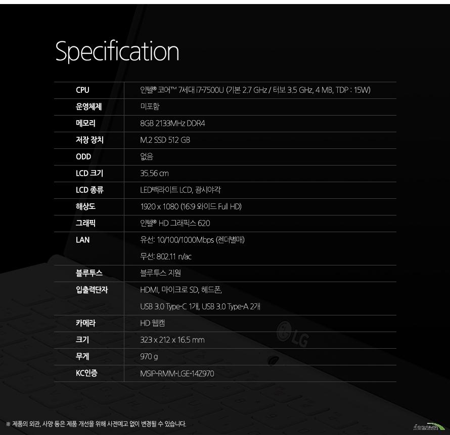 Specification CPU인텔 코어 7세대 i7-7500U (2.7 / 3.5 GHz, 4 MB)운영체제미포함메모리8GB DDR3L저장 장치M.2 SSD 512GBODD없음LCD 크기35.56 cmLCD 종류LED백라이트 LCD, 광시야각해상도1920 x 1080 (16:9 와이드 Full HD)그래픽인텔  HD 그래픽스 620LAN유선 10/100/1000Mbps (젠더별매) 무선 802.11 n/ac블루투스블루투스 지원입출력단자HDMI, 마이크로 SD, 헤드폰, USB 3.0 1개 (급속/휴면 충전 기능), USB 3.0 1개, 마이크로 USB 1개 (랜젠더 겸용)카메라카메라 지원크기323 x 212 x 16.5 mm무게970 gKC인증MSIP-RMM-LGE-14Z970