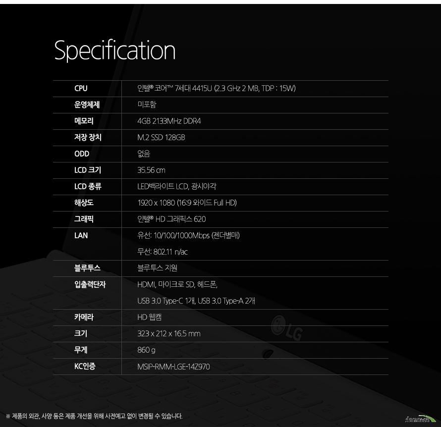 Specification CPU인텔 펜티엄 7세대 4415U (2.3 GHz, 2 MB)운영체제미포함메모리4GB DDR3L저장 장치M.2 SSD 128GBODD없음LCD 크기35.56 cmLCD 종류LED백라이트 LCD, 광시야각해상도1920 x 1080 (16:9 와이드 Full HD)그래픽인텔  HD 그래픽스 620LAN유선 10/100/1000Mbps (젠더별매) 무선 802.11 n/ac블루투스블루투스 지원입출력단자HDMI, 마이크로 SD, 헤드폰, USB 3.0 1개 (급속/휴면 충전 기능), USB 3.0 1개, 마이크로 USB 1개 (랜젠더 겸용)카메라카메라 지원크기323 x 212 x 16.5 mm무게860 gKC인증MSIP-RMM-LGE-14Z970