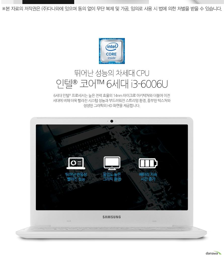 뛰어난 성능의 차세대 CPU인텔 코어 6세대 i3-6006U6세대 인텔 코어 프로세서는 높은 전력 효율의 14nm 마이크로 아키텍처와 더불어 이전 세대에 비해 더욱 빨라진 시스템 성능과 부드러워진 스트리밍 환경, 풍부한 텍스처와 생생한 그래픽의 HD 화면을 제공합니다.