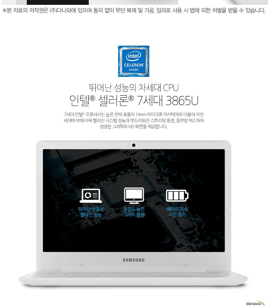 뛰어난 성능의 차세대 CPU인텔 셀러론 7세대 3865U7세대 인텔 셀러론 프로세서는 높은 전력 효율의 14nm 마이크로 아키텍처와 더불어 이전 세대에 비해 더욱 빨라진 시스템 성능과 부드러워진 스트리밍 환경, 풍부한 텍스처와 생생한 그래픽의 HD 화면을 제공합니다.
