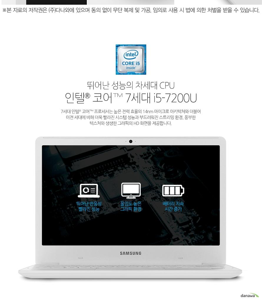 뛰어난 성능의 차세대 CPU인텔 코어 7세대 i5-7200U7세대 인텔 코어 프로세서는 높은 전력 효율의 14nm 마이크로 아키텍처와 더불어 이전 세대에 비해 더욱 빨라진 시스템 성능과 부드러워진 스트리밍 환경, 풍부한 텍스처와 생생한 그래픽의 HD 화면을 제공합니다.