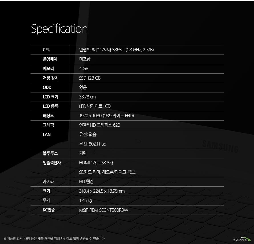 Specification CPU인텔 셀러론 7세대 3865U (1.8 GHz, 2 MB)운영체제미포함 메모리4 GB저장 장치SSD 128 GBODD없음LCD 크기33.78 cmLCD 종류LED 백라이트 LCD해상도1920 x 1080 (16:9 와이드 FHD)그래픽인텔  HD 그래픽스 620LAN유선: 기가비트 무선: 802.11 ac블루투스지원입출력단자전원, LAN, HDMI, USB, 헤드폰/마이크 콤보, SD카드 리더, USB, USB, 켄싱턴 락 홀카메라있음크기318.4 x 224.5 x 18.95 mm무게1.85 kgKC인증MSIP-REM-SEC-NT500R3W 제품의 외관, 사양 등은 제품 개선을 위해 사전예고 없이 변경될 수 있습니다.