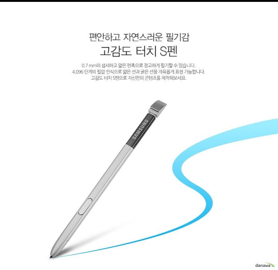 편안하고 자연스러운 필기감    고감도 터치 S펜         0.7 mm의 섬세하고 얇은 펜촉으로 정교하게 필기할 수 있습니다.4,096 단계의 필압 인식으로 얇은 선과 굵은 선을 자유롭게 표현 가능합니다.고감도 터치 S펜으로 자신만의 콘텐츠를 제작해보세요.