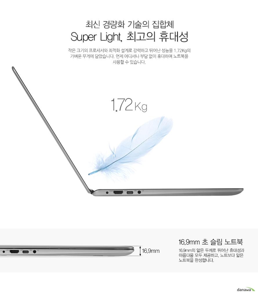 최신 경량화 기술의 집합체 Super Light, 최고의 휴대성  작은 크기의 프로세서와 최적화 설계로 강력하고 뛰어난 성능을 1.72Kg의 가벼운 무게에 담았습니다. 언제 어디서나 부담 없이 휴대하며 노트북을 사용할 수 있습니다. 1.72Kg 16.9mm 초 슬림 노트북 16.9mm의 얇은 두께로 뛰어난 휴대성과 아름다움 모두 제공하고, 노트보다 얇은 노트북을 완성합니다.