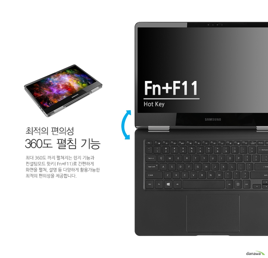 최적의 편의성 360도 펼침 기능 360도 까지 펼쳐지는 힌지로 컨설팅모드 핫키( Fn+F11)로 간편하게 화면을 펼쳐, 설명 등 다양하게 활용가능한 최적의 편의성을 제공합니다. Fn+F11 Hot Key