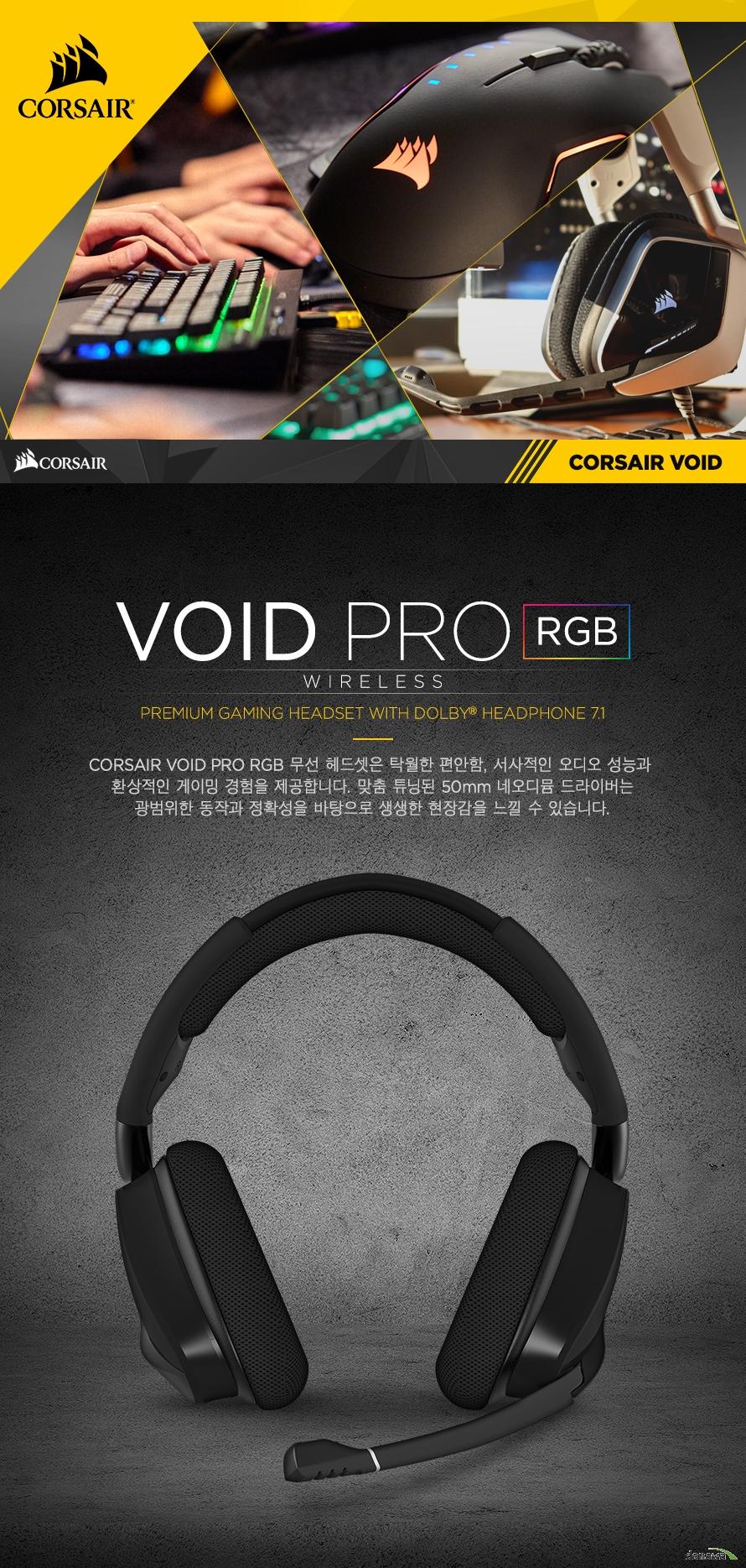 CORSAIR VOID PRO RGB 무선 헤드셋은 탁월한 편안함, 서사적인 오디오 성능과 환상적인 게이밍 경험을 제공합니다. 맞춤 튜닝된 50mm 네오디뮴 드라이버는광범위한 동작과 정확성을 바탕으로 생생한 현장감을 느낄 수 있습니다.