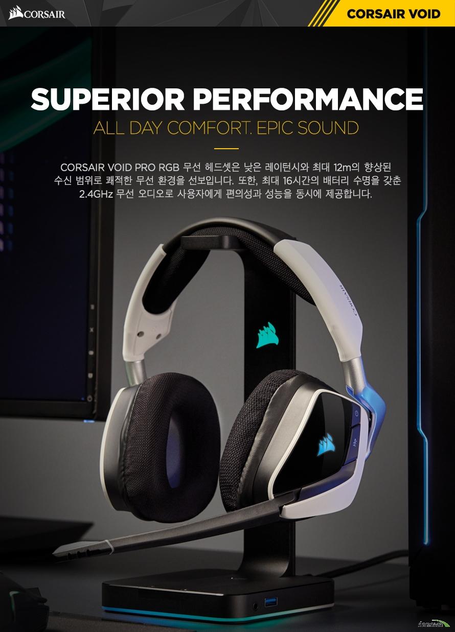 SUPERIOR PERFORMANCECORSAIR VOID PRO RGB 무선 헤드셋은 낮은 레이턴시와 최대 12m의 향상된 수신 범위로 쾌적한 무선 환경을 선보입니다. 또한, 최대 16시간의 배터리 수명을 갖춘2.4GHz 무선 오디오로 사용자에게 편의성과 성능을 동시에 제공합니다.