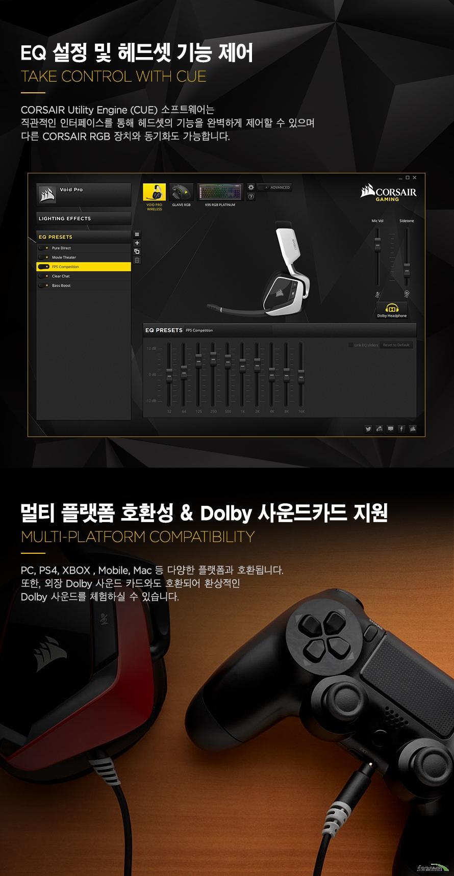 RGB 조명 제어 및 EQ 설정CORSAIR Utility Engine (CUE) 소프트웨어는 직관적인 인터페이스를 통해 헤드셋의 기능을 완벽하게 제어할 수 있으며 다른 CORSAIR RGB 장치와 동기화도 가능합니다.멀티 플랫폼 호환성 & Dolby 사운드카드 지원PC, PS4, XBOX , Mobile, Mac 등 다양한 플랫폼과 호환됩니다. 또한, 외장 Dolby 사운드 카드와도 호환되어 환상적인 Dolby 사운드를 체험하실 수 있습니다.