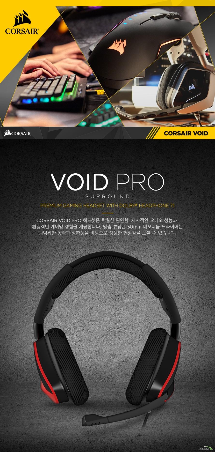 CORSAIR VOID PRO 헤드셋은 탁월한 편안함, 서사적인 오디오 성능과 환상적인 게이밍 경험을 제공합니다. 맞춤 튜닝된 50mm 네오디뮴 드라이버는광범위한 동작과 정확성을 바탕으로 생생한 현장감을 느낄 수 있습니다.