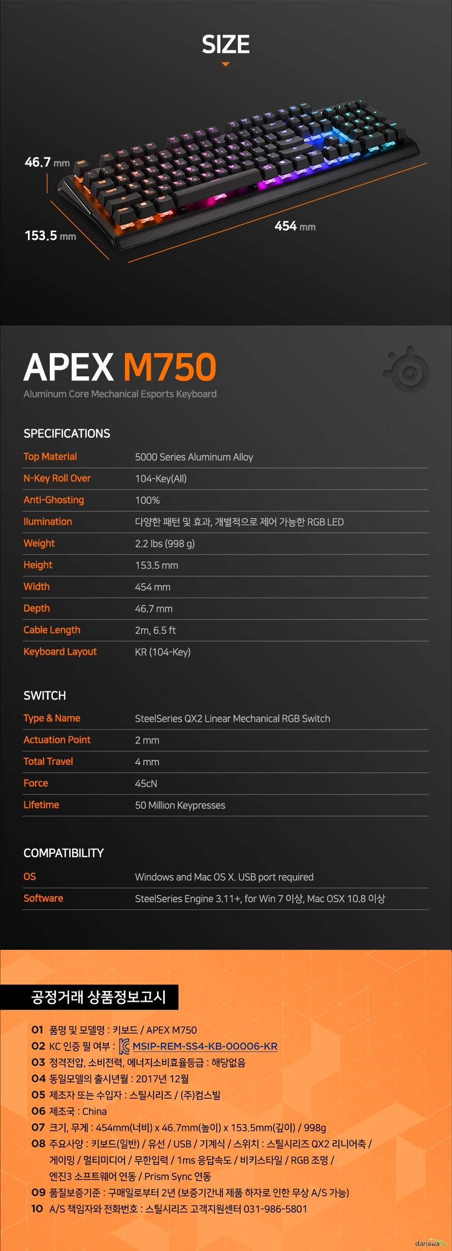 Top Material5000 Series Aluminum AlloyN-Key Roll Over104-Key(All)Anti-Ghosting100%Ilumination다양한 패턴 및 효과, 개별적으로 제어 가능한 RGB LEDWeight2.2 lbs (998 g)Height153.5 mmWidth454 mmDepth46.7 mmCable Length2m, 6.5 ftKeyboard LayoutKR (104-Key)Type & NameSteelSeries QX2 Linear Mechanical RGB SwitchActuation Point2 mmTotal Travel4 mmForce45cNLifetime50 Million KeypressesOSWindows and Mac OS X. USB port requiredSoftwareSteelSeries Engine 3.11+, for Win 7 이상, Mac OSX 10.8 이상품명 및 모델명 : 키보드 / APEX M750KC 인증 필 여부 : 해당없음정격전압, 소비전력, 에너지소비효율등급 : 해당없음동일모델의 출시년월 : 2017년 12월제조자 또는 수입자 : 스틸시리즈 / (주)컴스빌제조국 : China크기, 무게 : 454mm(너비) x 46.7mm(높이) x 153.5mm(깊이) / 998g주요사양 : 키보드(일반) / 유선 / USB / 기계식 / 스위치 : 스틸시리즈 QX2 리니어축 / 게이밍 / 멀티미디어 / 무한입력 / 1ms 응답속도 / 비키스타일 / RGB 조명 / 엔진3 소프트웨어 연동 / Prism Sync 연동품질보증기준 : 구매일로부터 2년 (보증기간내 제품 하자로 인한 무상 A/S 가능)A/S 책임자와 전화번호 : 스틸시리즈 고객지원센터 031-986-5801