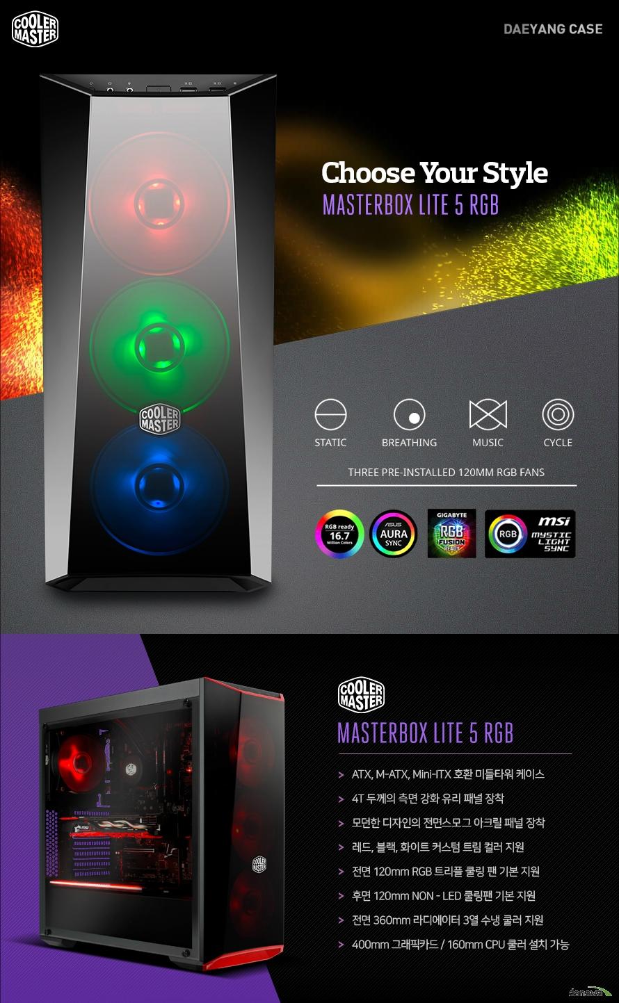 쿨러마스터 MASTERBOX LITE 5 RGB ATX, M-ATX, Mini-ITX 호환 미들타워 케이스 4T 두께의 측면 강화 유리 패널 장착 모던한 디자인의 전면스모그 아크릴 패널 장착  레드, 블랙, 화이트 커스텀 트림 컬러 지원  전면 120mm RGB 트리플 쿨링 팬 기본 지원 후면 120mm RGB 쿨링 팬 기본 지원 전면 360mm 라디에이터 3열 수냉 쿨러 지원 400mm 그래픽카드 / 160mm CPU 쿨러 설치 가능 모던한 디자인의 전면 스모그 아크릴 패널 장착 MASTERBOX LITE 5 RGB 커스텀 케이스 MATSERBOX LITE 5 RGB 케이스는 PC 내부 부품들의 컬러에 구애 받지 않고  부품들의 색상에 맞춰 RGB 및 트림 컬러를 변경할 수 있습니다. 또한, 스모그 아크릴 패널은 RGB 컬러를 더욱 돋보이게 해주며 내부 부품을 안전하게 보호합니다. 4T 두께의 강화 유리 다크 미러 사이드 패널 은은한 빛깔의 다크 미러 사이드 패널 설계로 커스텀 구성 된 내부를 감상하실 수 있습니다. 4T 두께의 강화 유리는 케이스 내부 손상을 방지해주고, 나사를 최소화한 디자인 으로 세련미를 더하였습니다. 한계가 없는 놀라운 확장성 공간 효율을 극대화한 프리미엄 케이스 보편적으로 사용되는 표준 부품들을 모두 호환하여 시스템 구성과 설치에 어려움이 없고 HDD 설치 공간을 하단에 독립적으로 배치해 그래픽카드를 여유롭게 설치할 수 있도록 설계하였습니다.  타 케이스에 비해 공간 활용도가 높고 쿨링의 효율 또한 그대로 유지한 프리미엄 PC 케이스입니다.      커스텀 트림 컬러 지원 레드, 블랙, 화이트 컬러의 커스텀 트림을 지원하여 사용자가 원하는 컬러로 커스터마이징 할 수 있습니다. 메인보드와 동기화 되는 전면 RGB 팬 트리플 구성 각 제조사의 RGB LED 지원 메인보드와 호환됩니다. 메인보드에 전면 팬을 연결하면 연결된 모든 RGB  기기가 같은 색상으로 동기화되어 작동합니다. 하나의 포트로 3개의 RGB LED 팬 연결 1 to 3 RGB 스플리터 케이블 기본 제공 쿨러마스터 RGB 쿨링 팬에 최적화된 1 to 3 스플리터 케이블입니다. 총 580mm의 길이를 가졌으며 모든 4핀 RGB 헤더와 문제없이 호환됩니다. RGB LED 컨트롤러 기본 제공 간단한 버튼 조작만으로도 LED 컬러 및 모드를 변경할 수 있습니다. 사용자가 원하는 부품을 그대로 높은 호환성의 고성능 케이스 최대 길이 400mm의 그래픽카드와 최대 높이 160mm의 CPU 쿨러, 최대 길이 360mm 수냉 라디에이터를  설치할 수 있으며 ATX 규격의 메인보드와 최대 180mm ATX 규격 파워서플라이를 설치할 수 있습니다.  불필요한 하드디스크 베이를 최소화하여 높은 호환성 및 확장성을 제공합니다. 막힘없는 직선적 공기 흐름 구조 저소음 고효율 쿨링 시스템 구성 전면의 120mm RGB 쿨링 팬 3개와 후면에 120mm 쿨링 팬을 장착하였습니다. 공기가 분산되지 않도록 직선적인 구조로 팬을 배치해 공기 흐름이 원활하도록 설계하였으며 전면 하드디스크, ODD 베이를 제거함으로써 흡기 효율을 극대화 하였습니다. 측면 SSD 설치 공간 제공 2.5인치 SSD 1개 설치 가능 하단 HDD 설치 공간 제공 3.5인치 HDD 2개 설치 가능  측면, 후면 패널 손나사 제공 손쉬운 개폐를 위한 손나사를 기본 제공합니다. 드라이버 도구 없이 언제든 열고 닫을 수 있어 편리하게 사용할 수있습니다.  상단 버튼 & I/O 포트 방식 사용이 편리한 상단 버튼 & I/O 포트 방식을  채택했습니다. 직관적인 버튼 디자인으로  편리하게 사용할 수 있습니다. 하단 더스트 필터 기본 장착 케이스 내부 먼지 유입을 막아주는 더스트 필터를 장착하였습니다. 파워 서플라이 쿨링으로 인한 먼지 유입을 최소화시켜줍니다. Product NameMasterBox Lite 5 RGB Model NumberMCW-L5S3-KGNN-02 Available ColorBlack MaterialsSteel, Plastic Dimensions (LxWxH)468.8 x 2