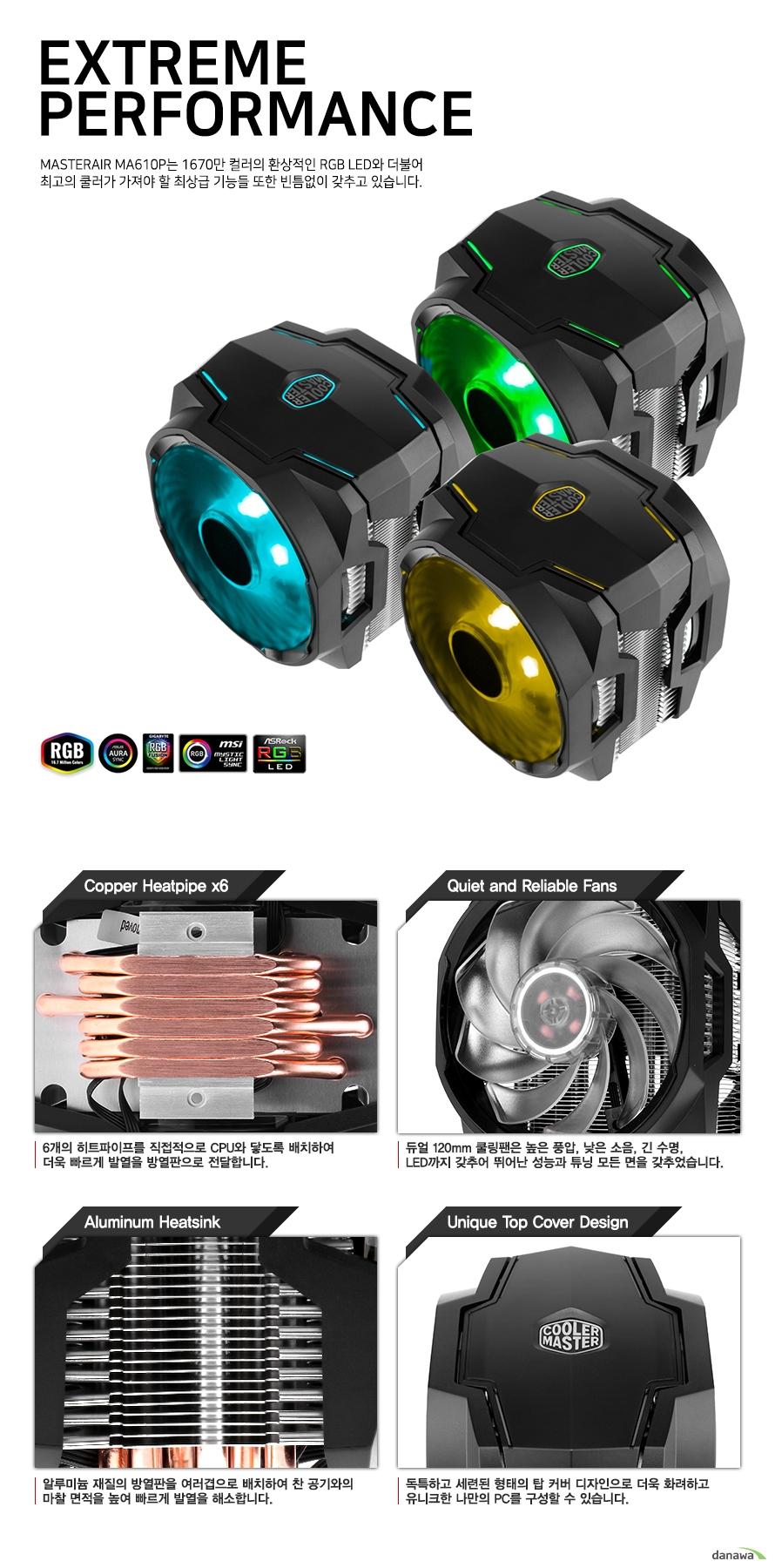 놀라울 정도로 다양한 수많은 색상과 효과        마스터팬 120 에어 밸런스 rgb 및 유선 rgb 컨트롤러를 사용하여     1670만가지의 컬러 옵션을 지원합니다. 놀라울 정도로 다양한 색상과 효과를 경험하세요.        4개의 히트파이프를 직접적으로 cpu와 닿도록 배치하여 더욱 빠르게 발열을 방열판으로 전달합니다.        싱글 120밀리미터 쿨링팬은 높은 풍압과 낮은 소음 그리고 긴 수명과 led까지 갖추어    뛰어난 성능과 튜닝 모든 면을 갖추었습니다.        알루미늄 재질의 방열판을 여러겹으로 배치하여 찬 공기와의 마찰 면적을 높여    빠르게 발열을 해소합니다.        120밀리미터 크기의 쿨링팬을 사용할 수 있도록 제공되는 브라켓은 손쉽게 탈부착이 가능합니다.