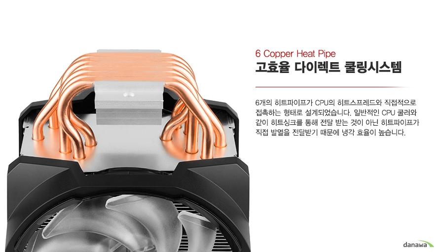 4개의 히트파이프가 CPU의 히트스프레드와 직접적으로 접촉하는 형태로 설계되었습니다.    일반적인 CPU쿨러와 같이 히트싱크를 통해 전달받는 것이 아닌 히트파이프가 직접 발열을     전달받기 때문에 냉각 효율이 높습니다.