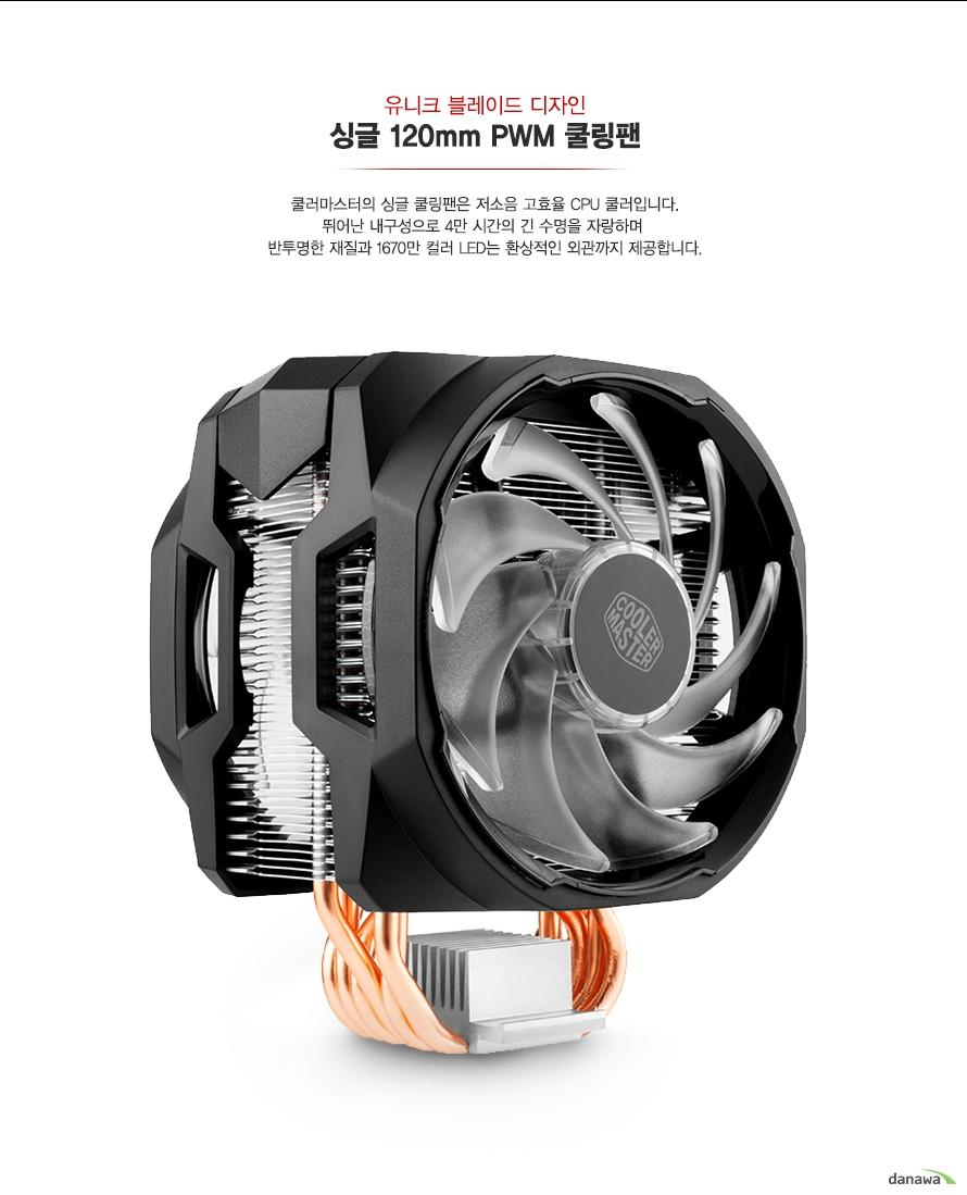 쿨러마스터의 싱글 쿨링팬은 저소음 고효율 CPU쿨러입니다.    뛰어난 내구성으로 16만 시간의 긴 수명을 자랑하며     반투명한 재지로가 1670만 컬러 LED는 환상적인 외관까지 제공합니다.