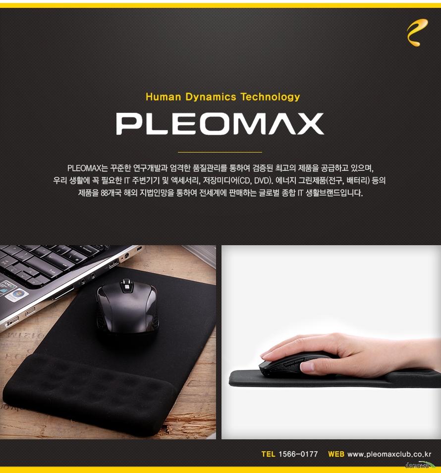 Human dynamic technology PLEOMAX 플레오맥스는 꾸준한 연구개발과 엄격한 품질관리를 통하여 검증된 최고의 제품을 공급하고 있으며 우리 생활에 꼭 필요한 IT 주변기기 및 액세서리 저장 미디어 CD DVD 에너지 그린제품 전구 배터리 등의 제품을 88개국 해외 지법인망을 통하여 전세계에 판매하는 글로벌 종합 IT 생활브랜드입니다 TEL 1566 0177 WEB www pleomaxclub co  kr