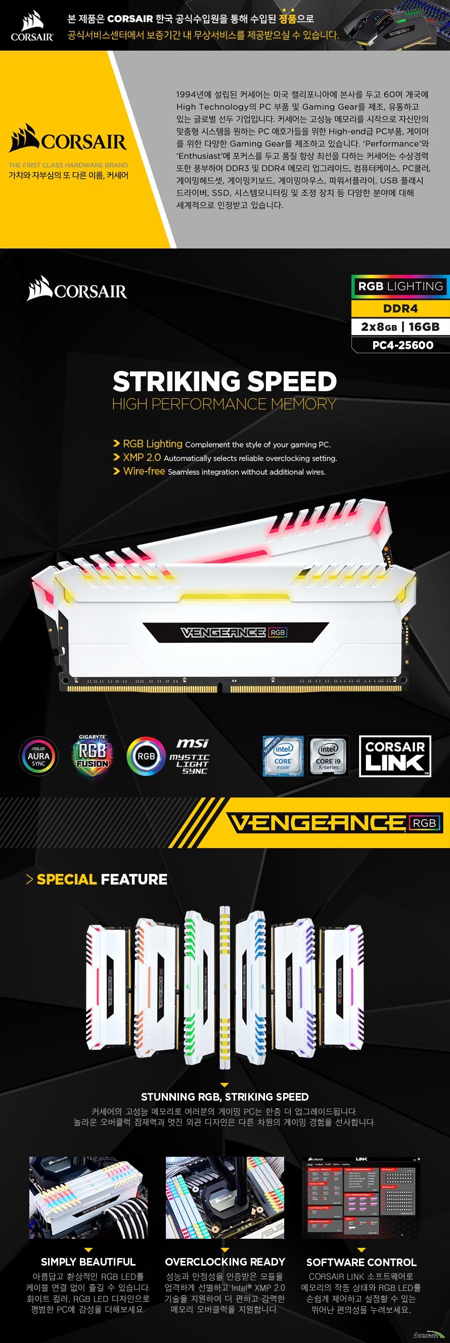 CORSAIR DDR4 16GB PC4-25600 CL16 VENGEANCE WHITE RGB (8Gx2) 커세어의 고성능 메모리로 여러분의 게이밍 PC는 한층 더 업그레이드됩니다. 놀라운 오버클럭 잠재력과 멋진 외관 디자인은 다른 차원의 게이밍 경험을 선사합니다.
