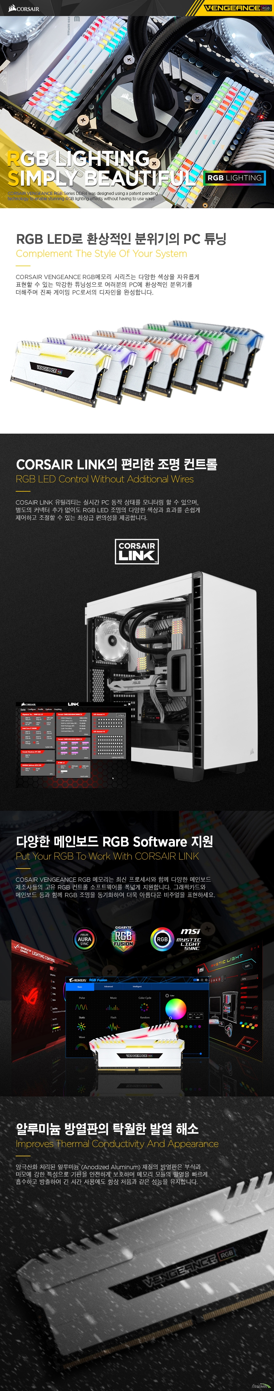 CORSAIR VENGEANCE RGB메모리 시리즈는 다양한 색상을 자유롭게 표현할 수 있는 막강한 튜닝성으로 여러분의 PC에 환상적인 분위기를 더해주며 진짜 게이밍 PC로서의 디자인을 완성합니다. COSAIR LINK 유틸리티는 실시간 PC 동작 상태를 모니터링 할 수 있으며, 별도의 커넥터 추가 없이도 RGB LED 조명의 다양한 색상과 효과를 손쉽게 제어하고 조절할 수 있는 최상급 편의성을 제공합니다. 양극산화 처리된 알루미늄 (Anodized Aluminum) 재질의 방열판은 부식과 마모에 강한 특성으로 기판을 안전하게 보호하며 메모리 모듈의 발열을 빠르게 흡수하고 방출하여 긴 시간 사용에도 항상 처음과 같은 성능을 유지합니다.