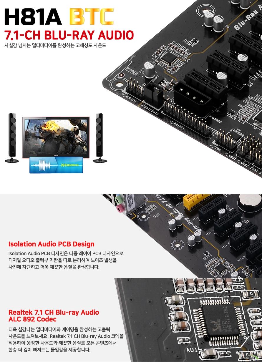 사실감 넘치는 멀티미디어를 완성하는 고해상도 사운드아이솔레이션 오디오 PCB 디자인은 다중 레이어 PCB디자인으로 디지털 오디오 출력부 기판을따로 분리하여 노이즈 발생을 사전에 차단하고 더욱 깨끗한 음질을 완성합니다.더욱 실감나는 멀티디미어와 게이밍을 완성하는 고출력 사운드를 느껴보세요 리얼텍 7.1 채널 HD 오디오 코덱을 적용하여 웅장한 사운드와 깨끗한 음질로 모든 콘텐츠에서한층 더 깊이 빠져드는 몰입감을 제공합니다.