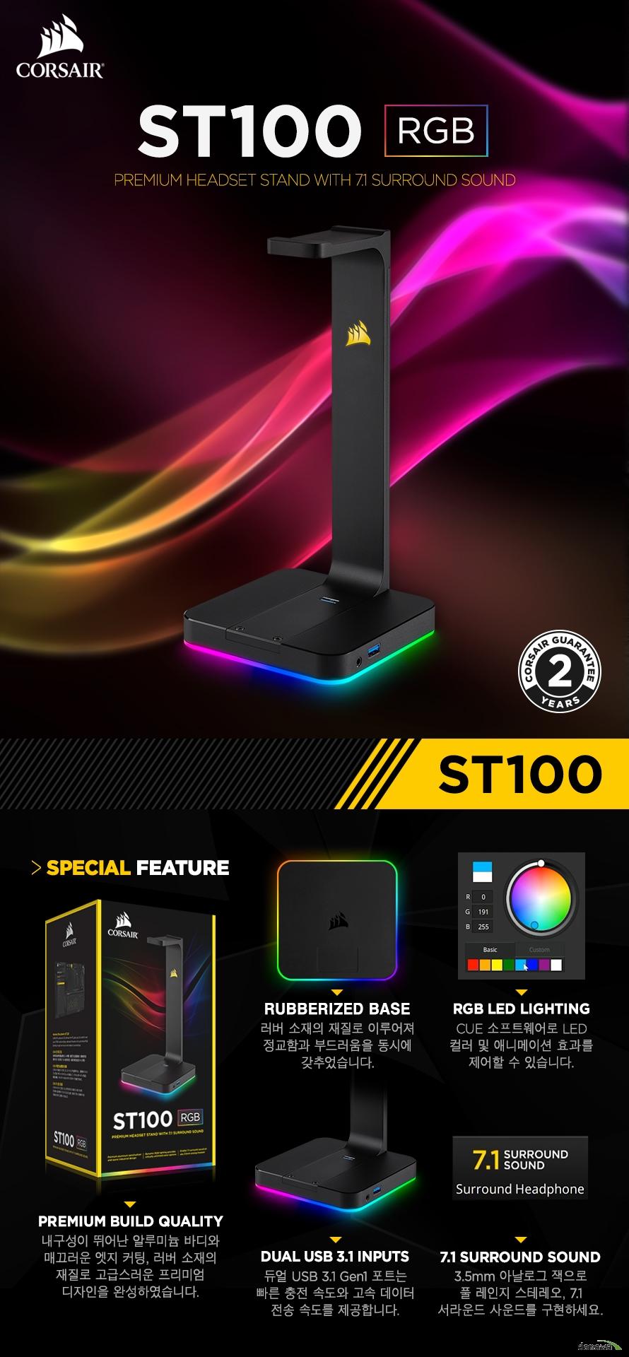 ST100 RGBPremium Headset Stand With 7.1 Surround SoundPremium Build Quality내구성이 뛰어난 알루미늄 바디와매끄러운 엣지 커팅, 러버 소재의재질로 고급스러운 프리미엄디자인을 완성하였습니다.Rubberized Base러버 소재의 재질로 이루어져정교함과 부드러움을 동시에갖추었습니다.RGB LED LIGHTINGCUE 소프트웨어로 LED컬러 및 애니메이션 효과를제어할 수 있습니다.Dual USB 3.1 inputs듀얼 USB 3.1 Gen1 포트는빠른 충전 속도와 고속 데이터전송 속도를 제공합니다.7.1 Surround Sound3.5mm 아날로그 잭으로풀 레인지 스테레오, 7.1서라운드 사운드를 구현하세요.