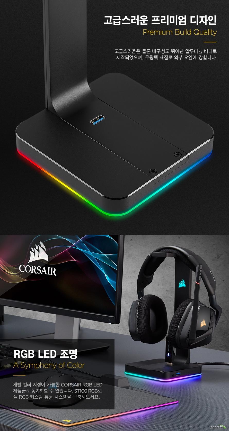 고급스러운 프리미엄 디자인고급스러움은 물론 내구성도 뛰어난 알루미늄 바디로제작되었으며, 무광택 재질로 외부 오염에 강합니다.RGB LED 조명개별 컬러 지정이 가능한 CORSAIR RGB LED제품군과 동기화할 수 있습니다. ST100 RGB로 풀 RGB 커스텀 튜닝 시스템을 구축해보세요.