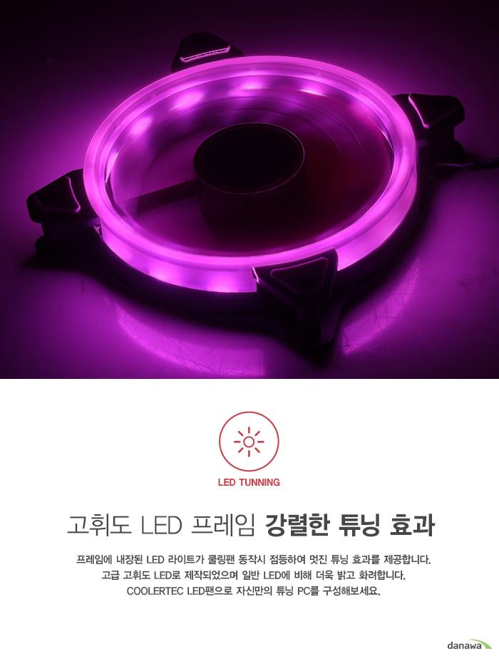 고휘도 LED 프레임 강렬한 튜닝 효과      프레임에 내장된 LED라이트가 쿨링팬 동작시 점등하여 멋진 튜닝 효과를 제공합니다.   고급 고휘도 LED로 제작되었으며 일반 LED에 비해 더욱 밝고 화려합니다.   쿨러텍 LED팬으로 자신만의 튜닝 PC를 구성해보세요