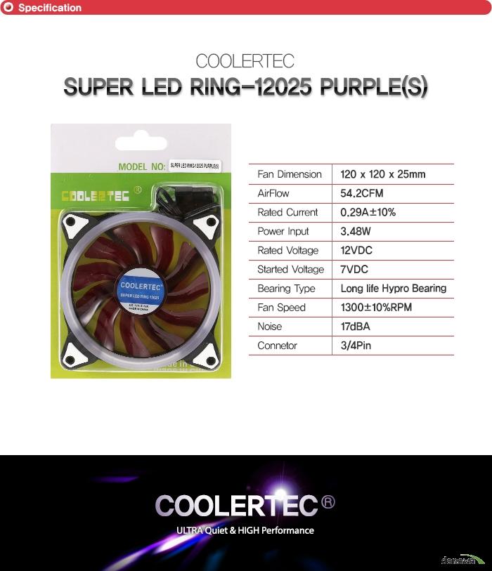 쿨러텍 슈퍼 LED링 12025 퍼플 s            팬 사이즈 120밀리미터 120밀리미터 25밀리미터    에어 플로우 54.2    rated current 0.29a 플러스 마이너스 10퍼센트    파워 인풋 3.48와트    베어링 타입 롱 라이프 하이프로 베어링    팬 속도 1300RPM + - 10퍼센트    정격 전압 12VDC    started voltage 7VDC    소음 17데시벨    커넥터 종류 3핀 및 4핀 커넥터