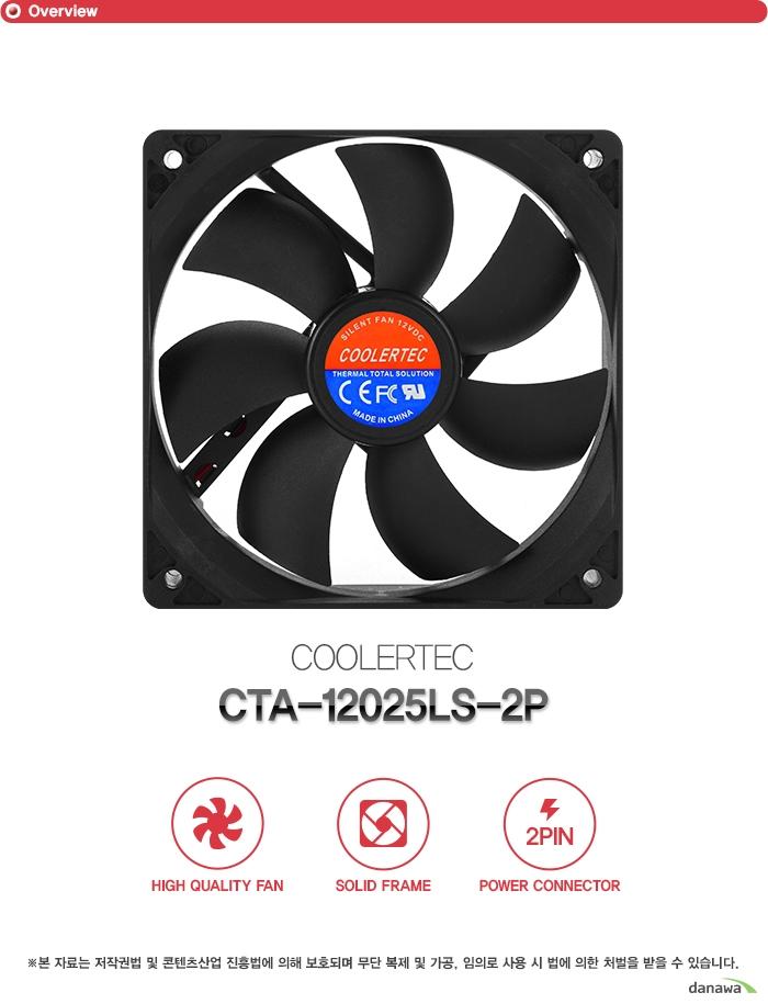 OverviewCOOLERTEC CTA-12025LS-2PHigh quality FAN, Solid frame, power connector본 자료는 저작권법 및 콘텐츠산업 진흥법에 의해 보호되며 무단 복제 및 가공, 임의로 사용 시 법에 의한 처벌을 받을 수 있습니다.