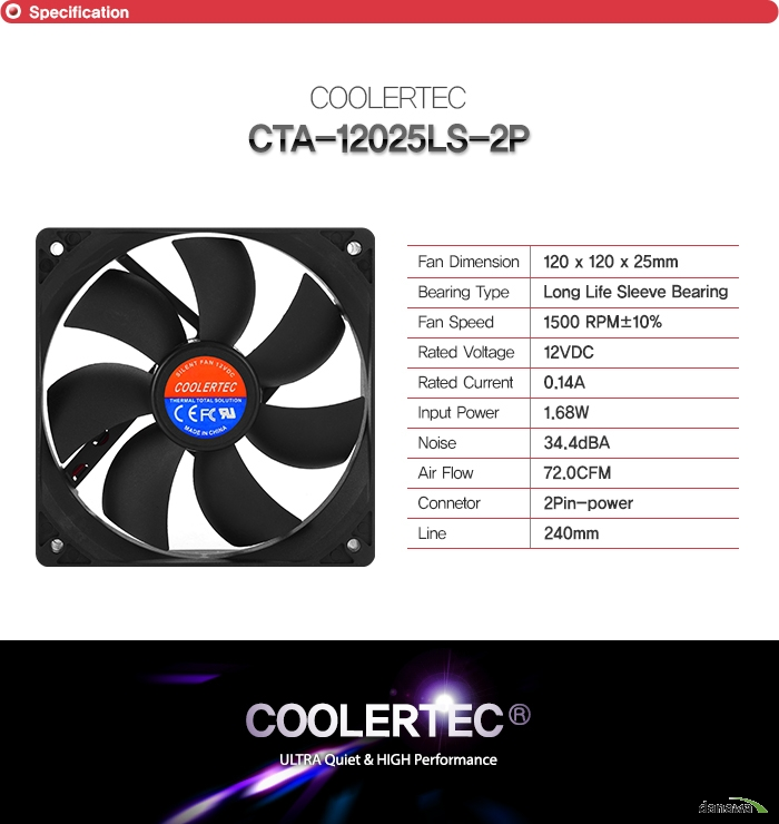 SpecificationCOOLERTEC CTA-12025LS-2PFan Dimension120 x 120 x 25mmBearing TypeLong Life Sleeve BearingFan Speed1500 RPM±10%Rated Voltage12VDCRated Current0.14AInput Power 1.68WNoise34.4dBAAir Flow72.0CFMConnetor4Pin-powerLine240mm