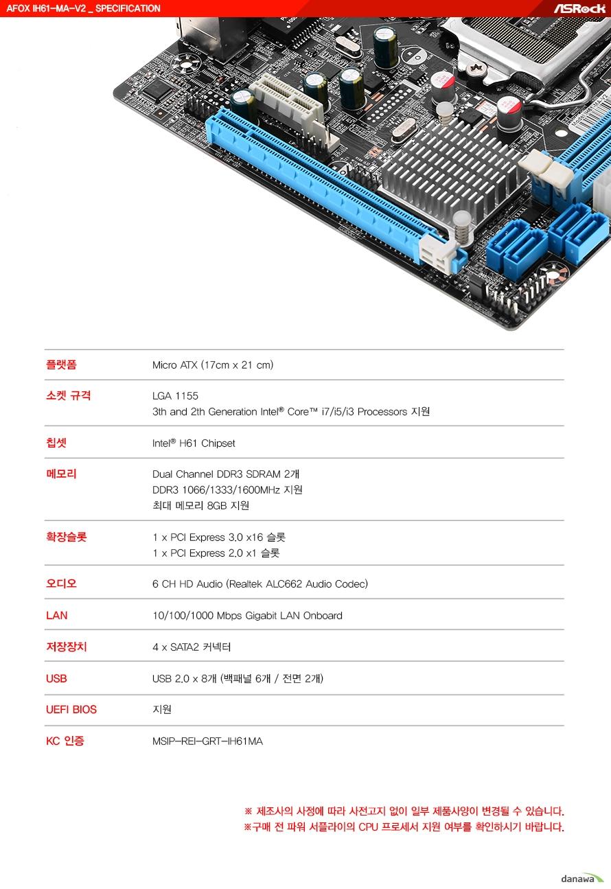 상세 스펙규격 MICRO ATX 17 x 21 센티미터cpu 소켓 규격 lga 1155  3세대 및 2세대 인텔 i7 i5 i3 프로세서 지원칩셋 인텔 h61 칩셋메모리 듀얼채널 ddr3 sdram 2개 지원ddr3 1066 1333 1600 지원        최대 메모리 8기가바이트 지원확장슬롯 pci 익스프레스 3.0 16배속 슬롯 1개 pci 익스프레스 2.0 1배속 슬롯 1개오디오 리얼텍 alc662 오디오 코덱 6채널 hd 오디오 lan 기가비트 랜 지원저장 장치 sata2 커넥터 4개 지원usb usb 2.0 포트 8개 지원 (백패널 6개 및 전면 2개)uefi bios 지원kc 인증번호 MSIP REI GRT IH61MA제조사의 사정에 따라 사전고지 없이 일부 제품사양이 변경될 수 있습니다.구매 전 파워 서플라이 CPU 프로세서 지원 여부를 확인하시기 바랍니다.