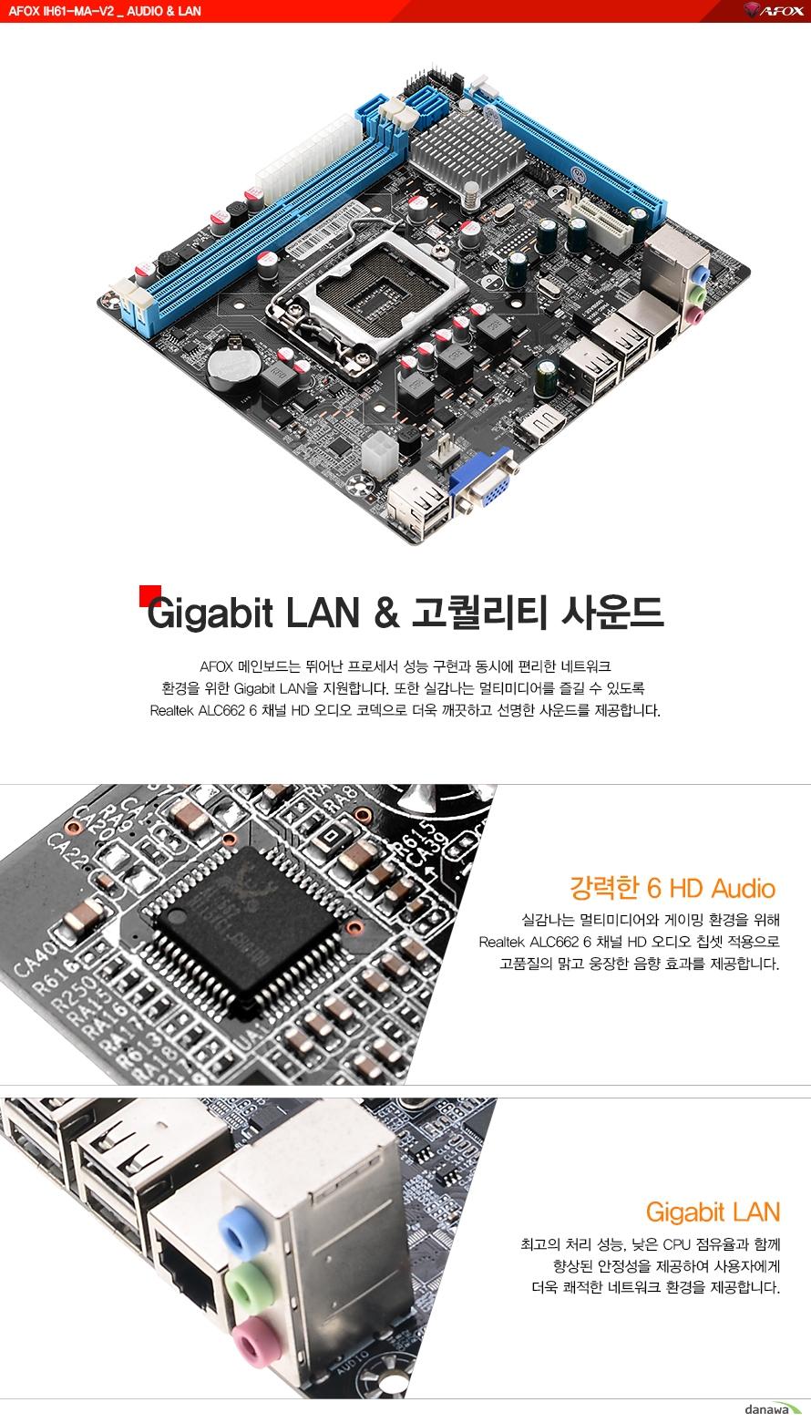 기가비트 랜 및 고퀄리티 사운드AFOX 메인보드는 뛰어난 프로세서 성능구현과 동시에 편리한 네트워크 환경을 위한 기가비트 랜을 지원합니다. 또한 실감나는 멀티미디어를 즐길 수 있도록 리얼텍 ALC662 6채널 HD오디오 코덱으로더욱 깨끗하고 선명한 사운드를 제공합니다.강력한 6 채널HD 오디오실감나는 멀티미디어와 게이밍 환경을 위해 리얼텍 ALC662 6채널 HD 오디오 칩셋 적용으로고품질의 밝고 웅장한 음향 효과를 제공합니다.기가비트 랜최고의 처리 성능과 낮은 CPU점유율과 함께 향상된 안정성을 제공하여 사용자에게 더욱쾌적한 네트워크 환경을 제공합니다.
