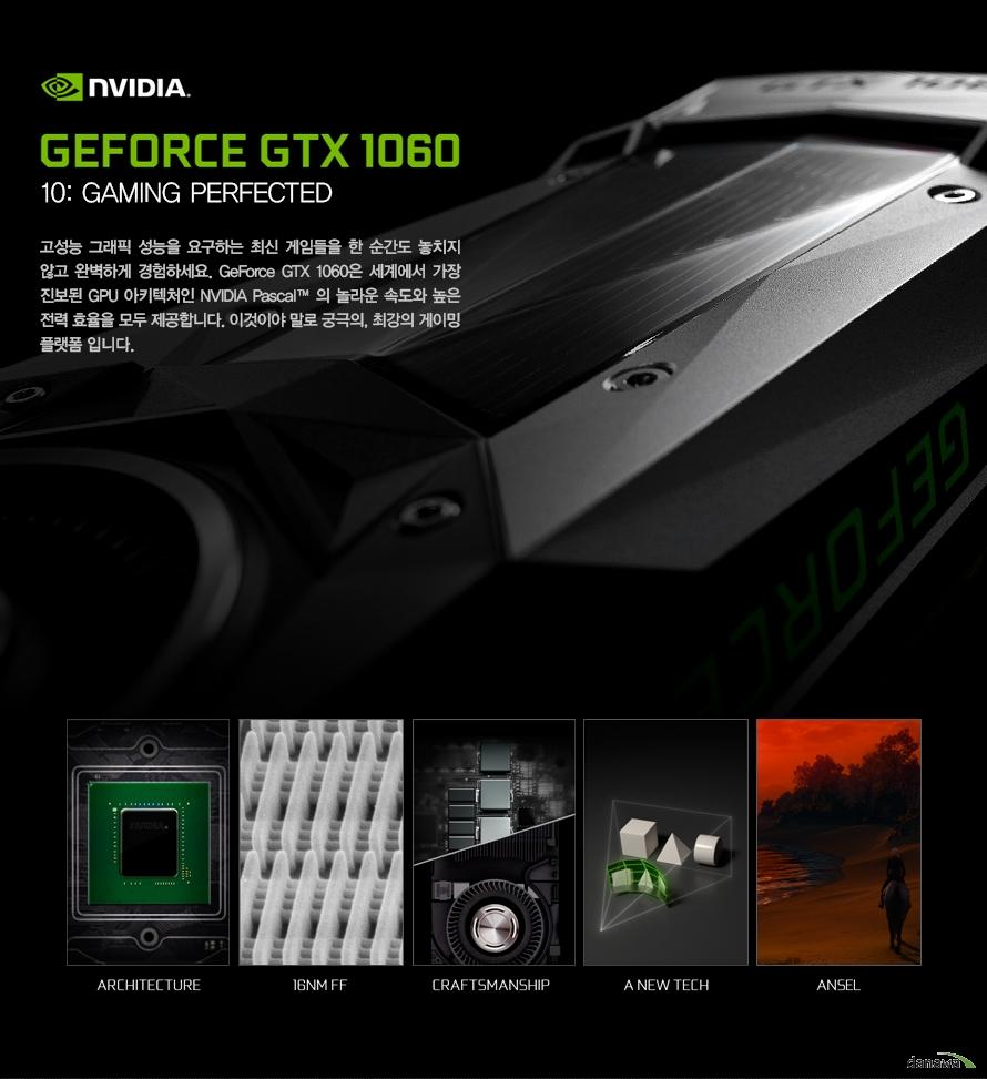 지포스 GTX 1060                고성능 그래픽 성능을 요구하는 최신 게임들을 한 순간도 놓치지 않고 완벽하게        경험하세요 지포스 GTX 1060은 세계에서 가장 진보된 GPU 아키텍쳐인 엔비디아 파스칼의         놀라운 속도와 높은 전력 효율을 모두 제공합니다. 이것이야 말로 궁극이자 최강의 게이밍        플랫폼입니다.