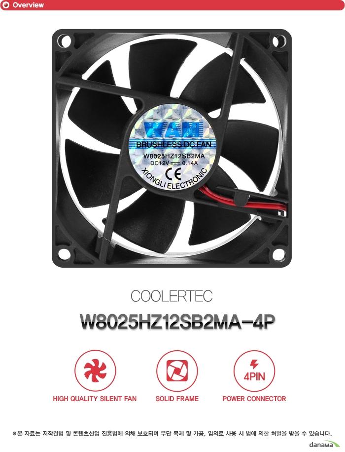 쿨러텍     ct W8025HZ12SB2MA 4P            하이 퀄리티 사일런트 팬    솔리드 프레임    4핀 파워 커넥터        본 자료는 저작권법 및 콘텐츠산업 진흥법에 의해 보호되며    무단 복제 및 가공 임의로 사용 시 법에 의한 처벌을 받을 수 있습니다.