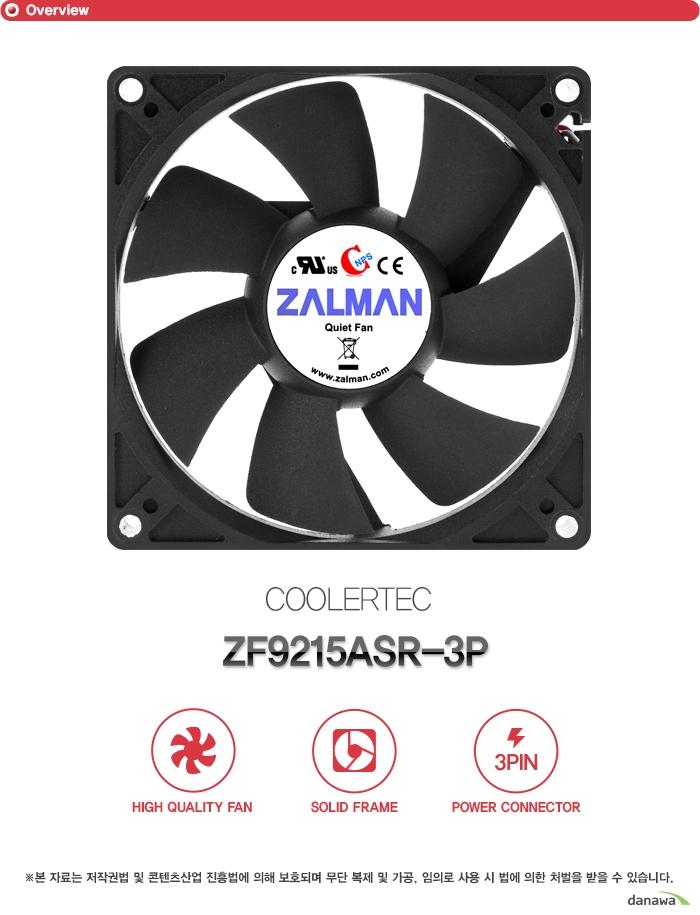 쿨러텍 ZF9215ASR 3P        하이 퀄리티 팬    솔리드 프레임    3핀 파워 커넥터        본 자료는 저작권법 및 콘텐츠산업 진흥법에 의해 보호되며    무단 복제 및 가공 임의로 사용 시 법에 의한 처벌을 받을 수 있습니다.