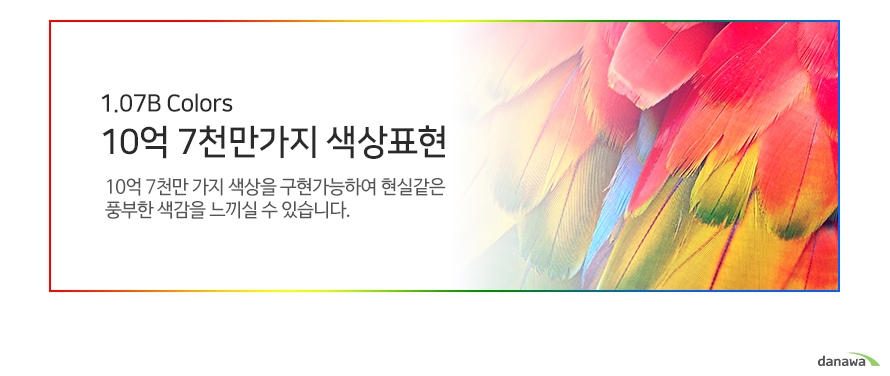 1.07B Colors 10억 7천만가지 색상표현 10억 7천만 가지 색상을 구현가능하여 현실같은 풍부한 색감을 느끼실 수 있습니다.