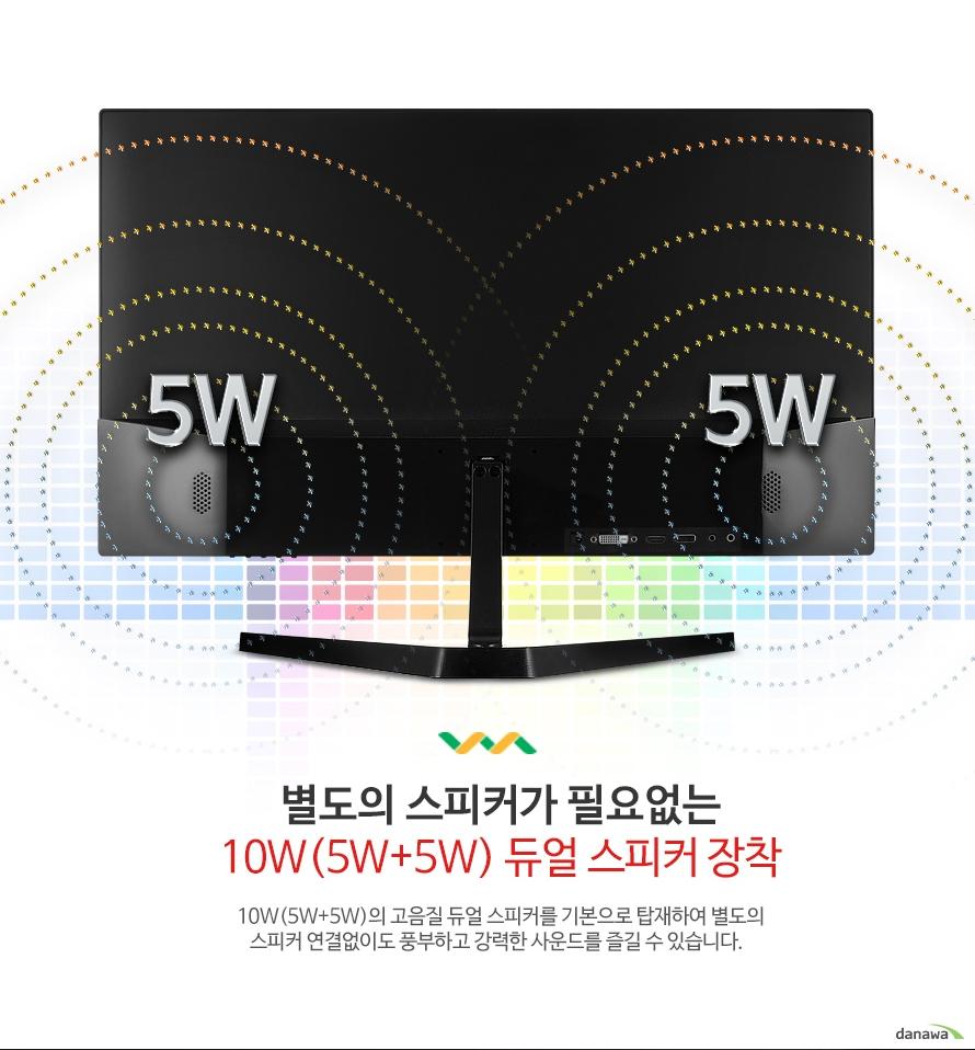 별도의 스피커가 필요없는 10W(5W+5W) 듀얼 스피커 장착 10W(5W+5W)의 고음질 듀얼 스피커를 기본으로 탑재하여 별도의 스피커 연결없이도 풍부하고 강력한 사운드를 즐길 수 있습니다.