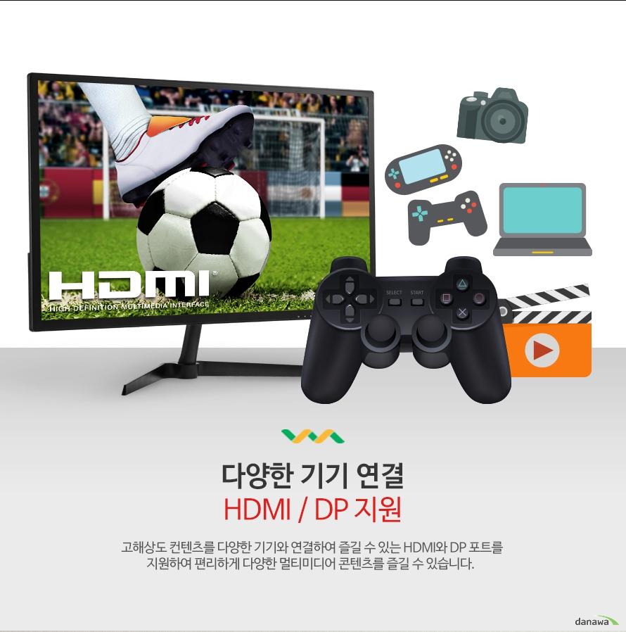 다양한 기기 연결 HDMI / DP 지원 고해상도 컨텐츠를 다양한 기기와 연결하여 즐길 수 있는 HDMI와 DP 포트를 지원하여 편리하게 다양한 멀티미디어 콘텐츠를 즐길 수 있습니다.