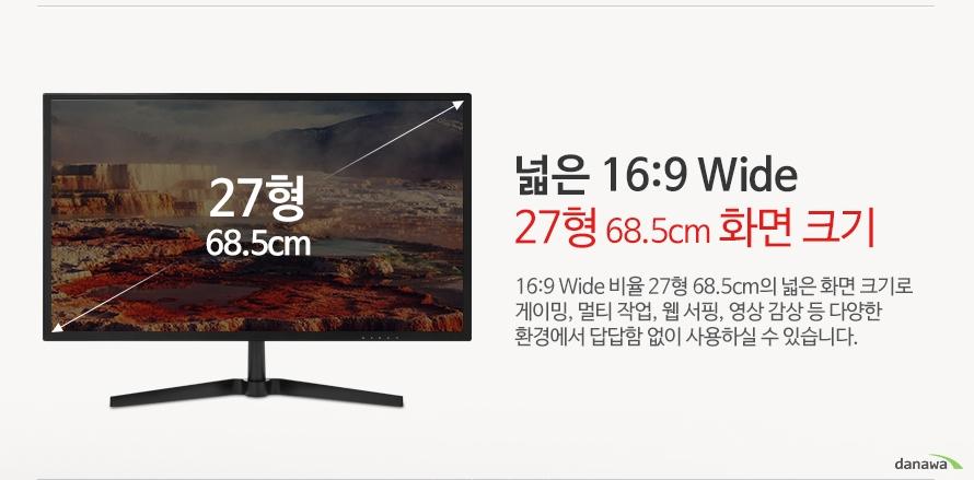 넓은 16:9 Wide 27형 68.5cm 화면 크기 16:9 Wide 비율 27형 68.5cm의 넓은 화면 크기로 게이밍, 멀티 작업, 웹 서핑, 영상 감상 등 다양한 환경에서 답답함 없이 사용하실 수 있습니다.